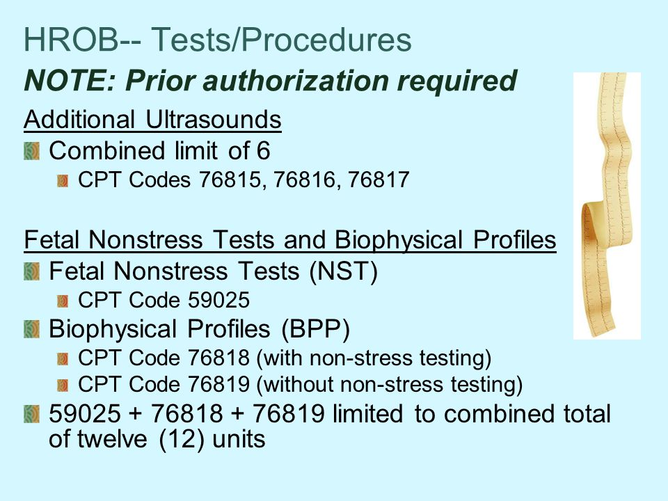 HROB-- Tests/Procedures NOTE: Prior authorization required Additional Ultrasounds Combined limit of 6 CPT Codes 76815, 76816, 76817 Fetal Nonstress Tests and Biophysical Profiles Fetal Nonstress Tests (NST) CPT Code 59025 Biophysical Profiles (BPP) CPT Code 76818 (with non-stress testing) CPT Code 76819 (without non-stress testing) 59025 + 76818 + 76819 limited to combined total of twelve (12) units