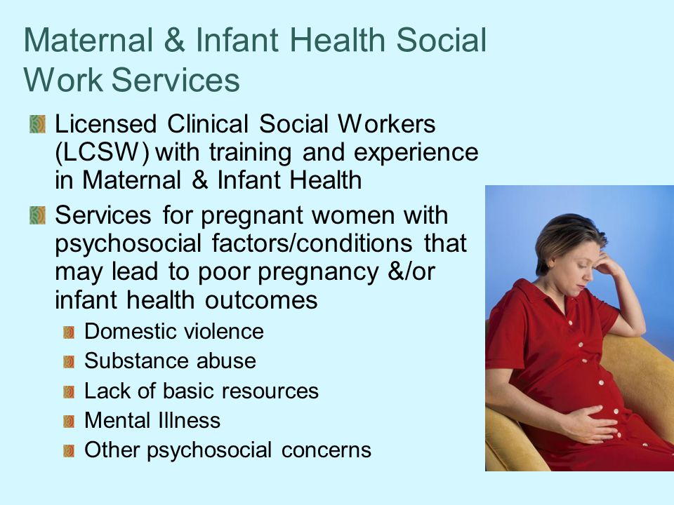 Maternal & Infant Health Social Work Services Licensed Clinical Social Workers (LCSW) with training and experience in Maternal & Infant Health Services for pregnant women with psychosocial factors/conditions that may lead to poor pregnancy &/or infant health outcomes Domestic violence Substance abuse Lack of basic resources Mental Illness Other psychosocial concerns
