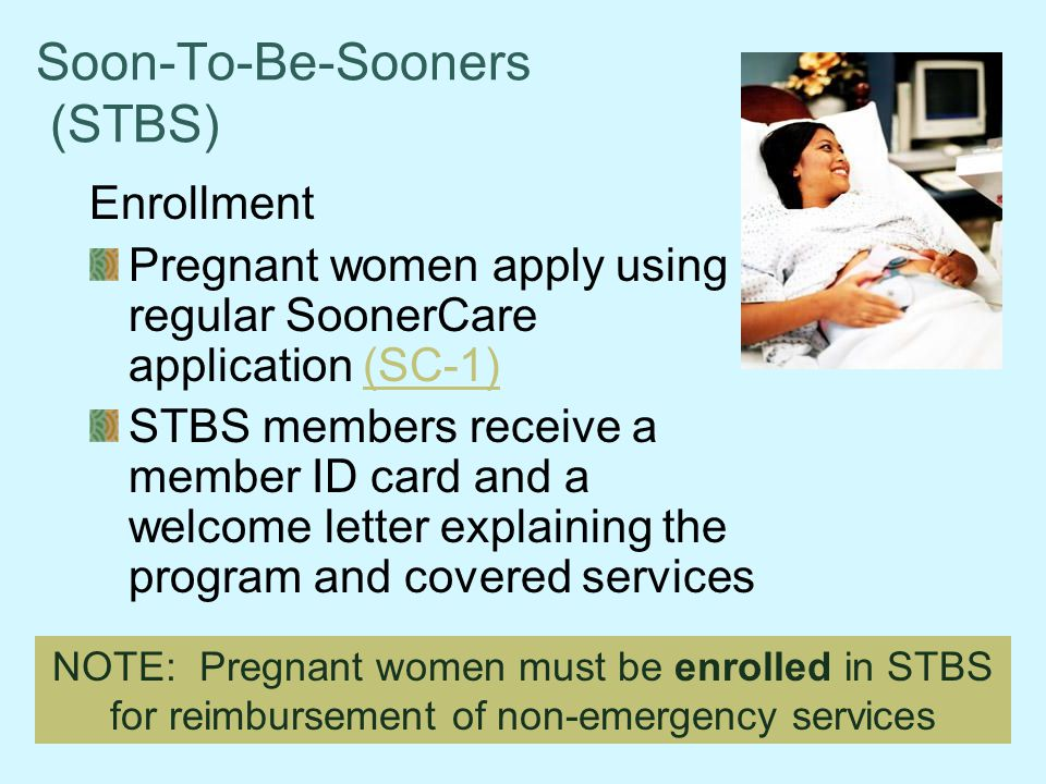 Soon-To-Be-Sooners (STBS) Enrollment Pregnant women apply using regular SoonerCare application (SC-1)(SC-1) STBS members receive a member ID card and a welcome letter explaining the program and covered services NOTE: Pregnant women must be enrolled in STBS for reimbursement of non-emergency services