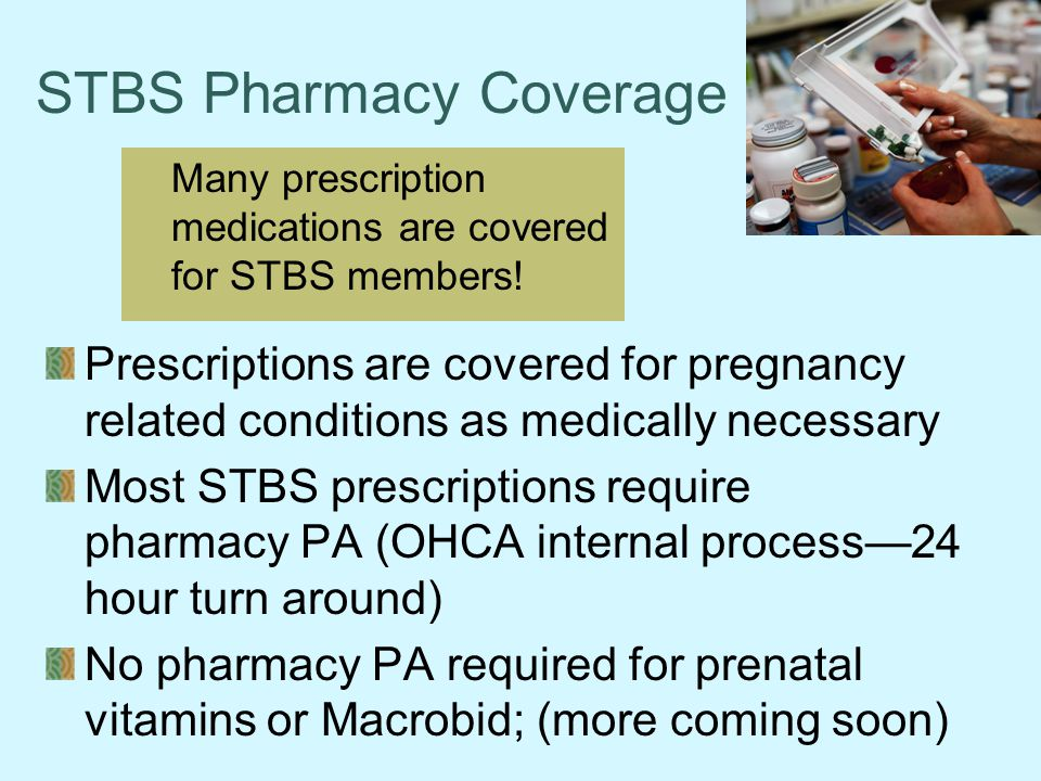 STBS Pharmacy Coverage Prescriptions are covered for pregnancy related conditions as medically necessary Most STBS prescriptions require pharmacy PA (OHCA internal process—24 hour turn around) No pharmacy PA required for prenatal vitamins or Macrobid; (more coming soon) Many prescription medications are covered for STBS members!