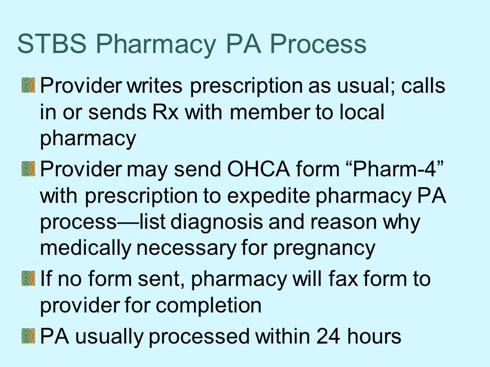 STBS Pharmacy PA Process Provider writes prescription as usual; calls in or sends Rx with member to local pharmacy Provider may send OHCA form Pharm-4 with prescription to expedite pharmacy PA process—list diagnosis and reason why medically necessary for pregnancy If no form sent, pharmacy will fax form to provider for completion PA usually processed within 24 hours