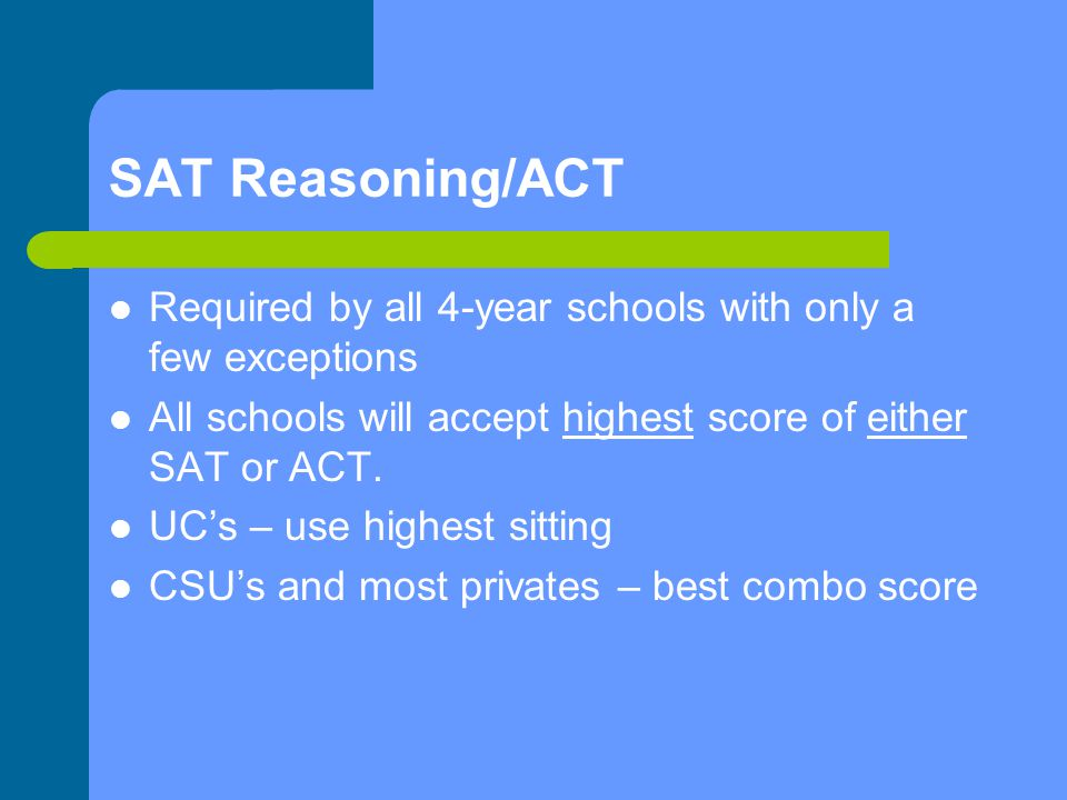 SAT Reasoning/ACT Required by all 4-year schools with only a few exceptions All schools will accept highest score of either SAT or ACT.