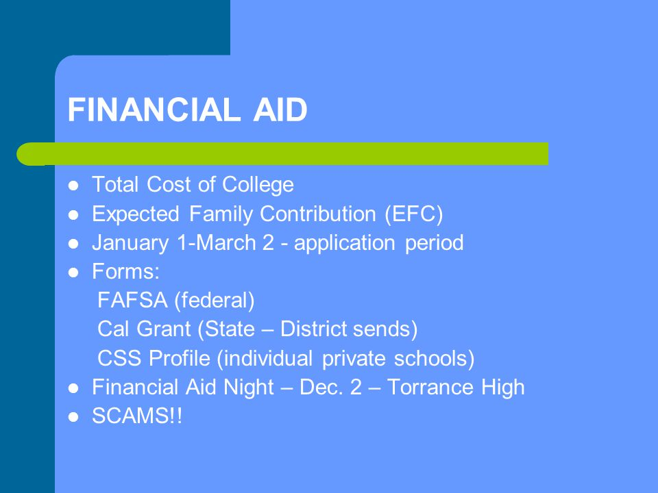 FINANCIAL AID Total Cost of College Expected Family Contribution (EFC) January 1-March 2 - application period Forms: FAFSA (federal) Cal Grant (State – District sends) CSS Profile (individual private schools) Financial Aid Night – Dec.