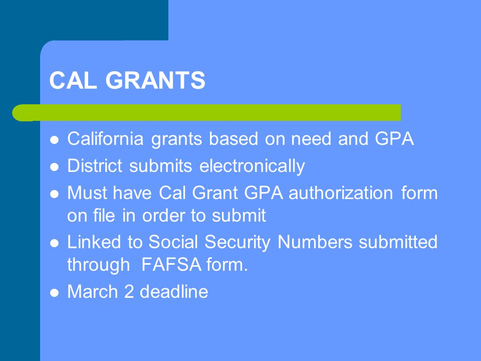 CAL GRANTS California grants based on need and GPA District submits electronically Must have Cal Grant GPA authorization form on file in order to submit Linked to Social Security Numbers submitted through FAFSA form.