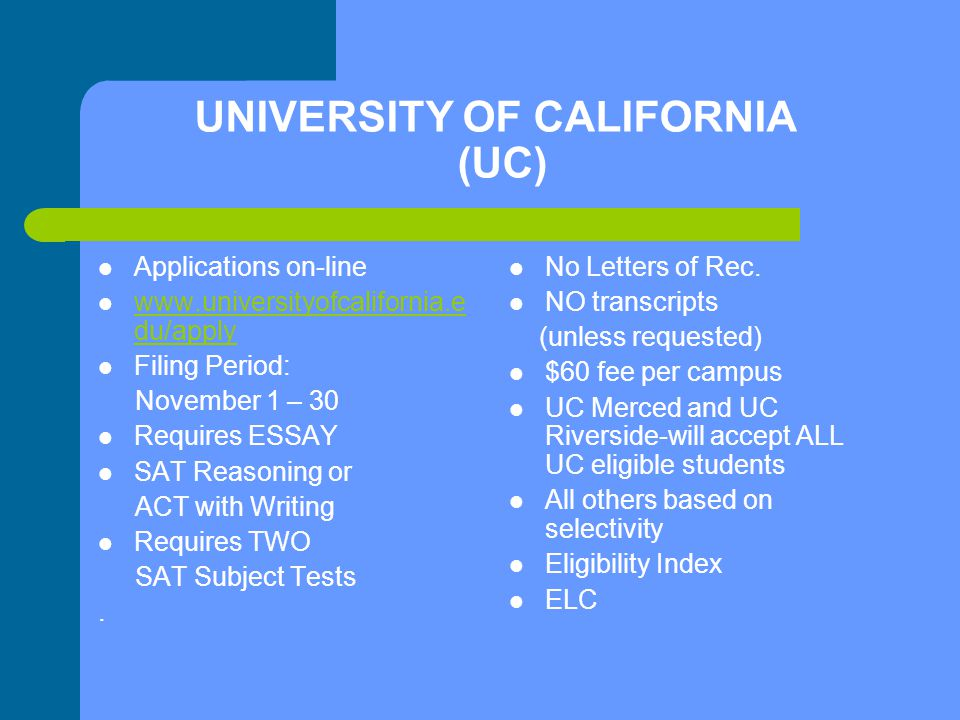 UNIVERSITY OF CALIFORNIA (UC) Applications on-line www.universityofcalifornia.e du/apply www.universityofcalifornia.e du/apply Filing Period: November 1 – 30 Requires ESSAY SAT Reasoning or ACT with Writing Requires TWO SAT Subject Tests.