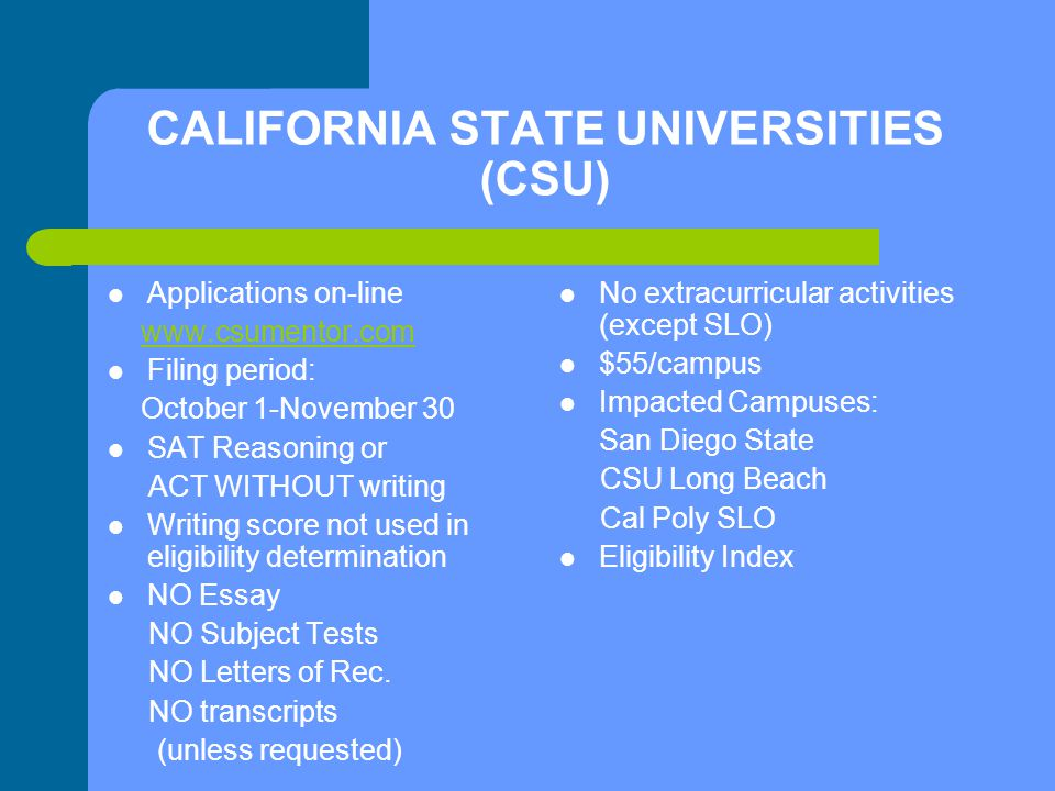 CALIFORNIA STATE UNIVERSITIES (CSU) Applications on-line www.csumentor.com Filing period: October 1-November 30 SAT Reasoning or ACT WITHOUT writing Writing score not used in eligibility determination NO Essay NO Subject Tests NO Letters of Rec.