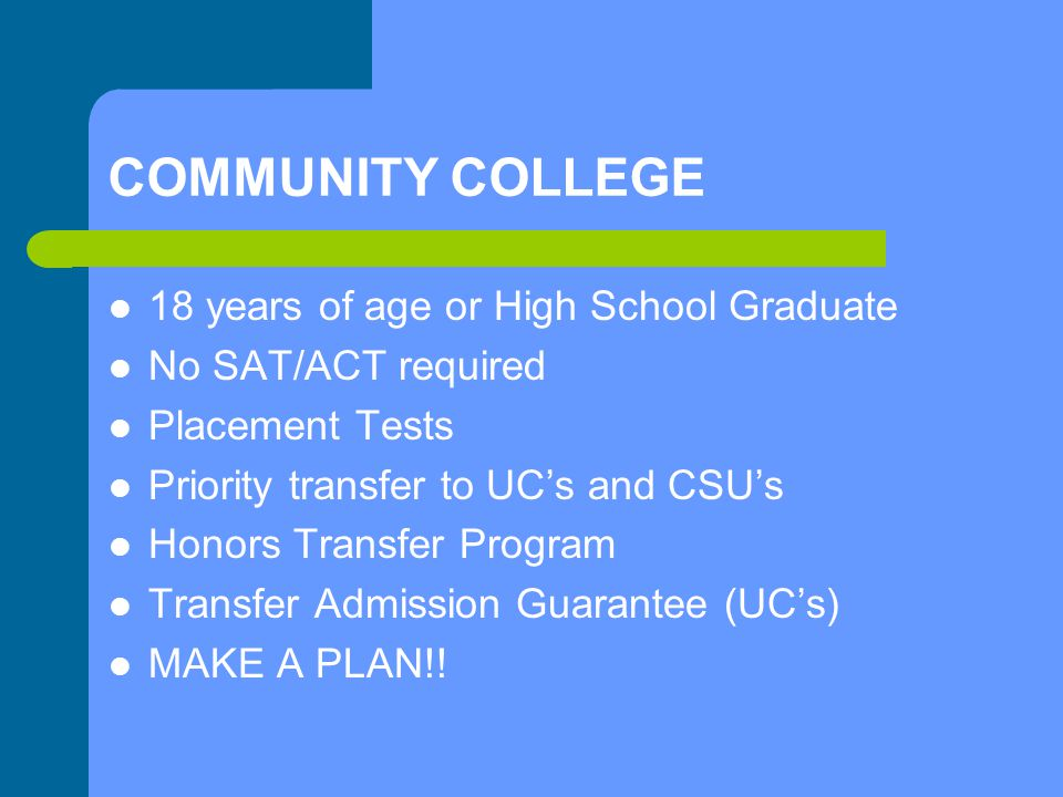 COMMUNITY COLLEGE 18 years of age or High School Graduate No SAT/ACT required Placement Tests Priority transfer to UC's and CSU's Honors Transfer Program Transfer Admission Guarantee (UC's) MAKE A PLAN!!