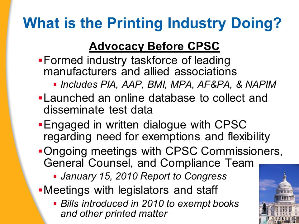 What is the Printing Industry Doing? Advocacy Before CPSC  Formed industry taskforce of leading manufacturers and allied associations  Includes PIA,
