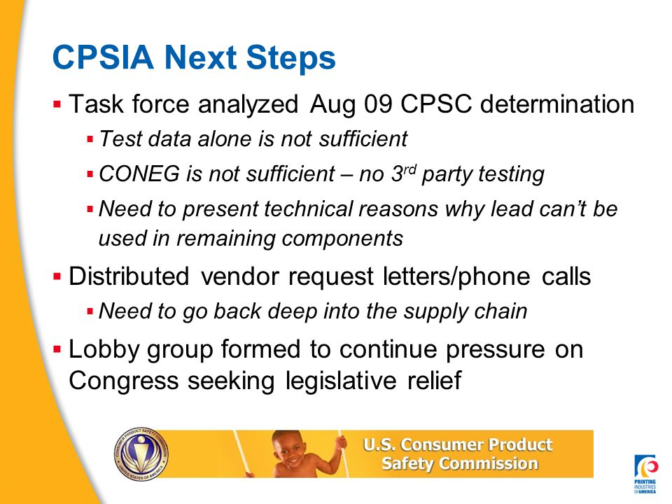 CPSIA Next Steps  Task force analyzed Aug 09 CPSC determination  Test data alone is not sufficient  CONEG is not sufficient – no 3 rd party testing