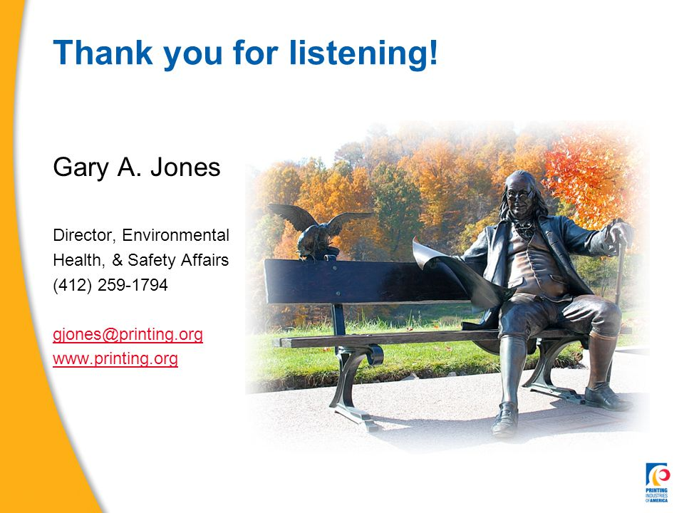 Thank you for listening! Gary A. Jones Director, Environmental Health, & Safety Affairs (412) 259-1794 gjones@printing.org www.printing.org