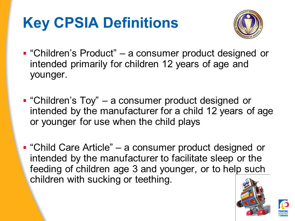 CPSIA Lead Limits (Section 101)  Lead limits for Children's Products  Product total lead content limit:  300 ppm as of August 14, 2009  100 ppm on August 14, 2011, if technologically possible  Printing ink and other input materials are included as they are used in Children's Products  Printing ink is not lead paint under lead paint limits