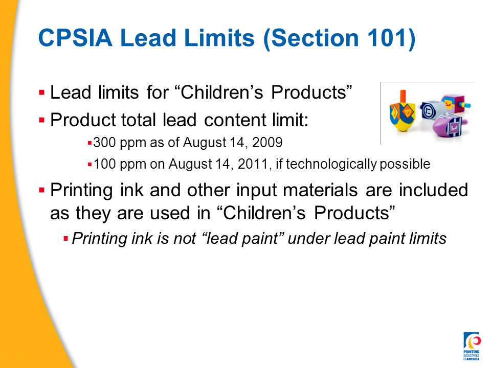 CPSIA Phthalate Limits (Section 108)  Phthalates are plasticizers  Make plastics soft  Bans on use in children's toys & child care articles  Permanent ban  Products may not contain more than 0.1% DEHP, DBP, BBP  di-(2-ethylhexyl) phthalate (DEHP), dibutyl phthalate (DBP), or benzyl buty phthalate (BBP)  Interim ban  Products may not contain more than 0.1% DINP, DIDP, DnOP  diisononyl phthalate (DINP), diisodecyl phthalate (DIDP), or di-n- octyl phthalate (DnOP)  Applies only to Children's toys that can be placed in the mouth and child care articles