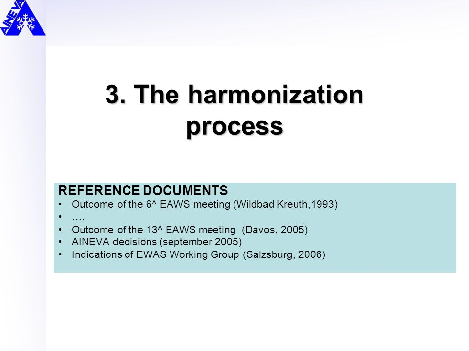 3. The harmonization process REFERENCE DOCUMENTS Outcome of the 6^ EAWS meeting (Wildbad Kreuth,1993) …. Outcome of the 13^ EAWS meeting (Davos, 2005)