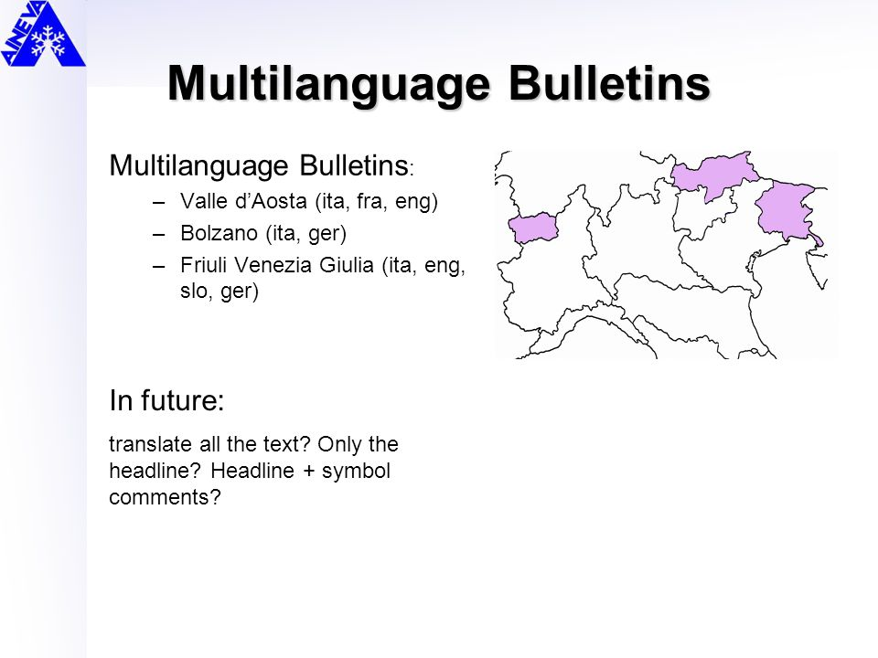 Multilanguage Bulletins Multilanguage Bulletins : –Valle d'Aosta (ita, fra, eng) –Bolzano (ita, ger) –Friuli Venezia Giulia (ita, eng, slo, ger) In future: translate all the text.