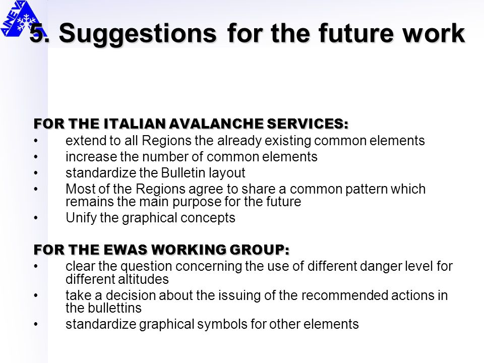 FOR THE ITALIAN AVALANCHE SERVICES: extend to all Regions the already existing common elements increase the number of common elements standardize the Bulletin layout Most of the Regions agree to share a common pattern which remains the main purpose for the future Unify the graphical concepts FOR THE EWAS WORKING GROUP: clear the question concerning the use of different danger level for different altitudes take a decision about the issuing of the recommended actions in the bullettins standardize graphical symbols for other elements 5.