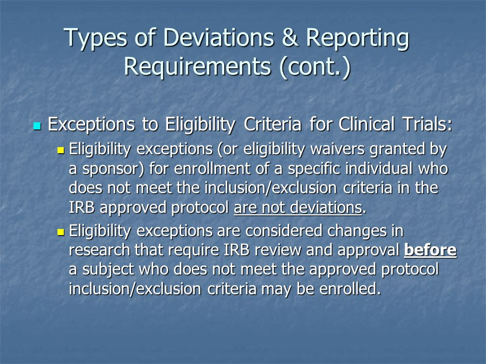 Types of Deviations & Reporting Requirements (cont.) Exceptions to Eligibility Criteria for Clinical Trials: Exceptions to Eligibility Criteria for Clinical Trials: Eligibility exceptions (or eligibility waivers granted by a sponsor) for enrollment of a specific individual who does not meet the inclusion/exclusion criteria in the IRB approved protocol are not deviations.