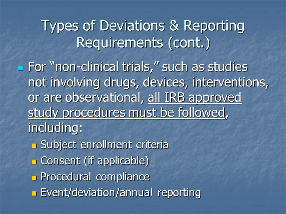 Types of Deviations & Reporting Requirements (cont.) For non-clinical trials, such as studies not involving drugs, devices, interventions, or are observational, all IRB approved study procedures must be followed, including: For non-clinical trials, such as studies not involving drugs, devices, interventions, or are observational, all IRB approved study procedures must be followed, including: Subject enrollment criteria Subject enrollment criteria Consent (if applicable) Consent (if applicable) Procedural compliance Procedural compliance Event/deviation/annual reporting Event/deviation/annual reporting