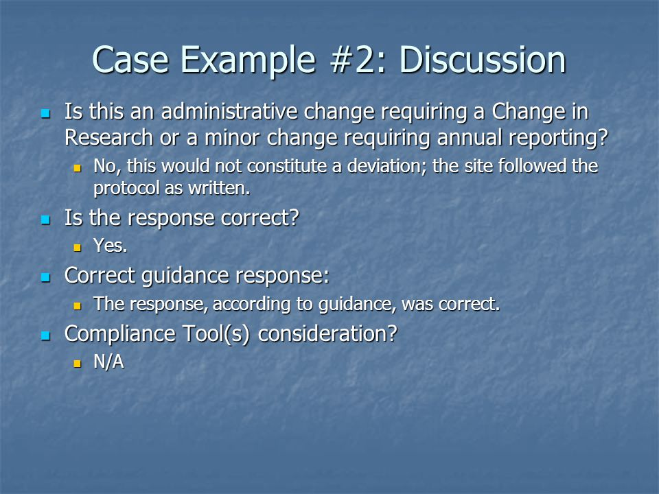 Case Example #2: Discussion Is this an administrative change requiring a Change in Research or a minor change requiring annual reporting.