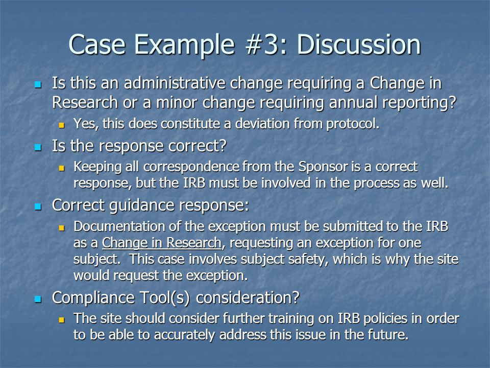 Case Example #3: Discussion Is this an administrative change requiring a Change in Research or a minor change requiring annual reporting.