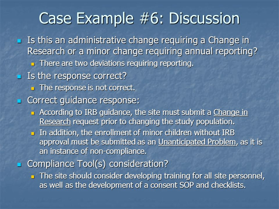 Case Example #6: Discussion Is this an administrative change requiring a Change in Research or a minor change requiring annual reporting.