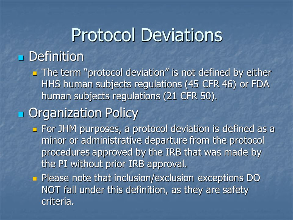 """Protocol Deviations Definition Definition The term """"protocol deviation"""" is not defined by either HHS human subjects regulations (45 CFR 46) or FDA hum"""