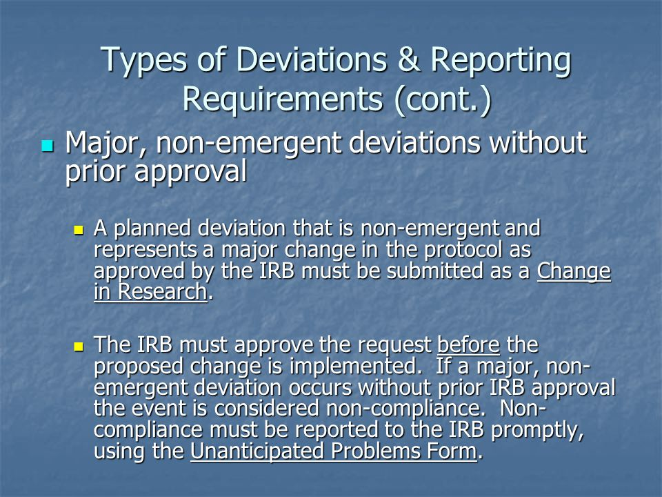 Types of Deviations & Reporting Requirements (cont.) Major, non-emergent deviations without prior approval Major, non-emergent deviations without prior approval A planned deviation that is non-emergent and represents a major change in the protocol as approved by the IRB must be submitted as a Change in Research.