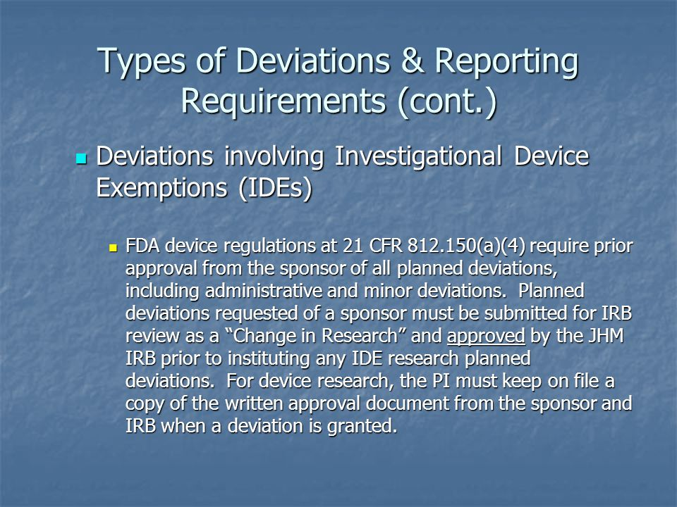 Types of Deviations & Reporting Requirements (cont.) Deviations involving Investigational Device Exemptions (IDEs) Deviations involving Investigational Device Exemptions (IDEs) FDA device regulations at 21 CFR 812.150(a)(4) require prior approval from the sponsor of all planned deviations, including administrative and minor deviations.
