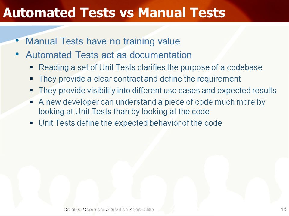 Automated Tests vs Manual Tests Manual Tests have no training value Automated Tests act as documentation  Reading a set of Unit Tests clarifies the purpose of a codebase  They provide a clear contract and define the requirement  They provide visibility into different use cases and expected results  A new developer can understand a piece of code much more by looking at Unit Tests than by looking at the code  Unit Tests define the expected behavior of the code 14 Creative Commons Attribution Share-alike