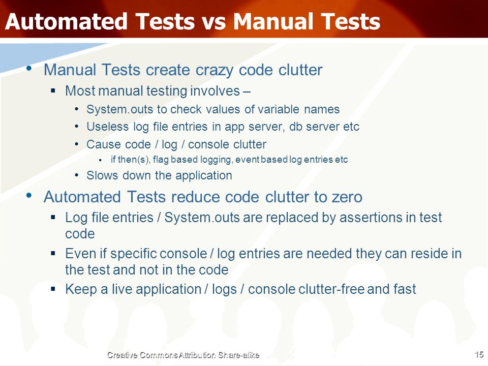 Automated Tests vs Manual Tests Manual Tests create crazy code clutter  Most manual testing involves – System.outs to check values of variable names Useless log file entries in app server, db server etc Cause code / log / console clutter  if then(s), flag based logging, event based log entries etc Slows down the application Automated Tests reduce code clutter to zero  Log file entries / System.outs are replaced by assertions in test code  Even if specific console / log entries are needed they can reside in the test and not in the code  Keep a live application / logs / console clutter-free and fast 15 Creative Commons Attribution Share-alike