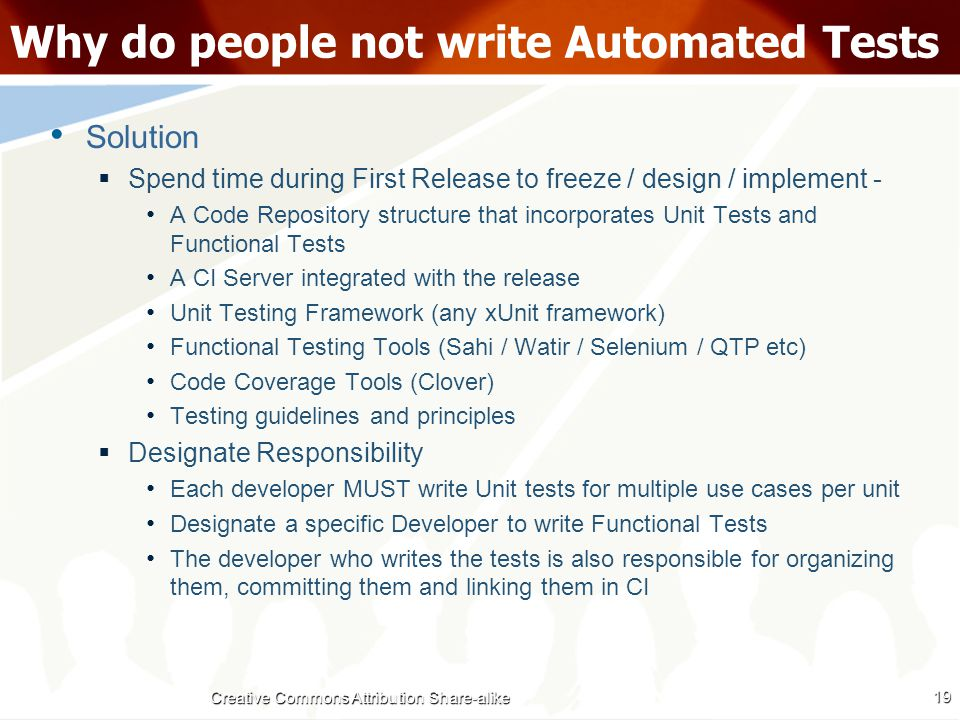 Why do people not write Automated Tests Solution  Spend time during First Release to freeze / design / implement - A Code Repository structure that incorporates Unit Tests and Functional Tests A CI Server integrated with the release Unit Testing Framework (any xUnit framework) Functional Testing Tools (Sahi / Watir / Selenium / QTP etc) Code Coverage Tools (Clover) Testing guidelines and principles  Designate Responsibility Each developer MUST write Unit tests for multiple use cases per unit Designate a specific Developer to write Functional Tests The developer who writes the tests is also responsible for organizing them, committing them and linking them in CI 19 Creative Commons Attribution Share-alike
