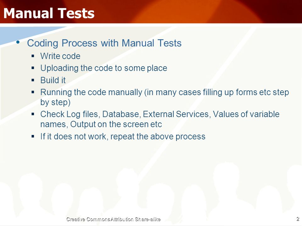 Automated Tests Coding Process with Automated Unit Tests  Write one or more test cases  Auto-compile and run to see the tests fail  Write code to pass the tests  Auto-compile and run  If tests fail -> make appropriate modifications  If tests pass -> repeat for next method Coding Process with Automated Functional Tests  Finish writing code (with all unit tests passing)  Write a Functional Test using any tool  Auto-compile and run  If tests fail -> make appropriate modifications  If tests pass -> move ahead 3 Creative Commons Attribution Share-alike