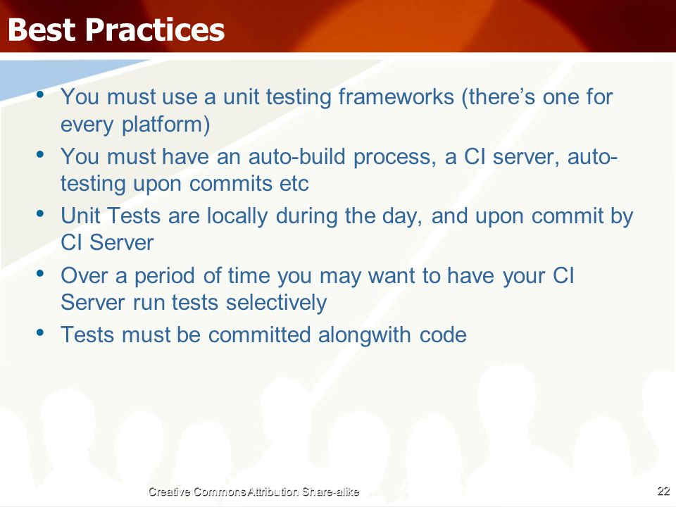 Best Practices You must use a unit testing frameworks (there's one for every platform) You must have an auto-build process, a CI server, auto- testing upon commits etc Unit Tests are locally during the day, and upon commit by CI Server Over a period of time you may want to have your CI Server run tests selectively Tests must be committed alongwith code 22 Creative Commons Attribution Share-alike
