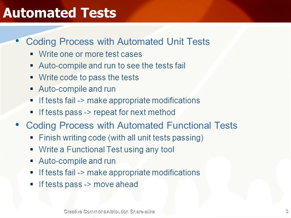 Automated Tests Coding Process with Automated Unit Tests  Write one or more test cases  Auto-compile and run to see the tests fail  Write code to pass the tests  Auto-compile and run  If tests fail -> make appropriate modifications  If tests pass -> repeat for next method Coding Process with Automated Functional Tests  Finish writing code (with all unit tests passing)  Write a Functional Test using any tool  Auto-compile and run  If tests fail -> make appropriate modifications  If tests pass -> move ahead 3 Creative Commons Attribution Share-alike
