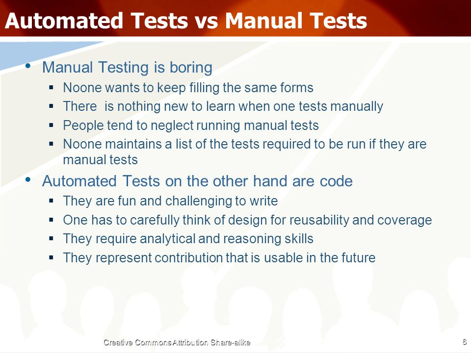 Automated Tests vs Manual Tests Manual Testing is not reusable  The effort required is the same each time  One cannot reuse a Manual Test Automated Tests are completely reusable  IMPORTANT: One needs to setup a Continuous Integration Server, a common Code Repository and a organization structure  Once written the Automated Tests form a part of the codebase  They can be reused without any additional effort for the lifetime of the Project 7 Creative Commons Attribution Share-alike