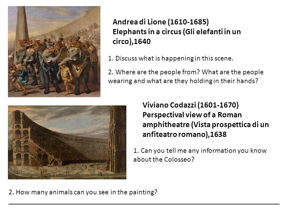 Andrea di Lione (1610-1685) Elephants in a circus (Gli elefanti in un circo),1640 1. Discuss what is happening in this scene. 2. Where are the people
