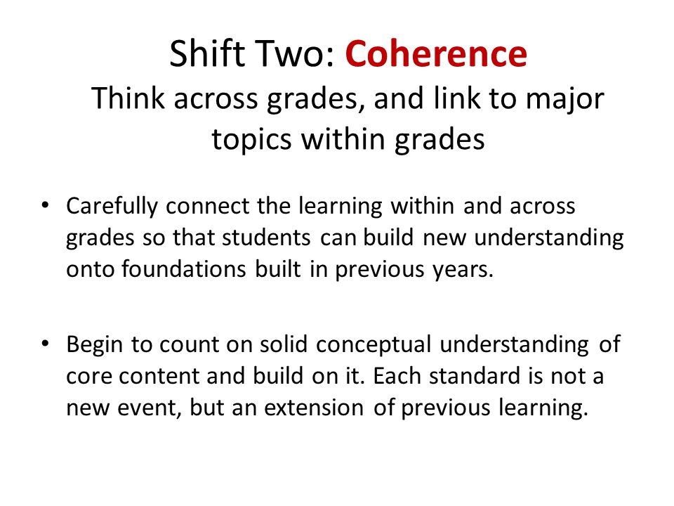 Shift Two: Coherence Think across grades, and link to major topics within grades Carefully connect the learning within and across grades so that students can build new understanding onto foundations built in previous years.