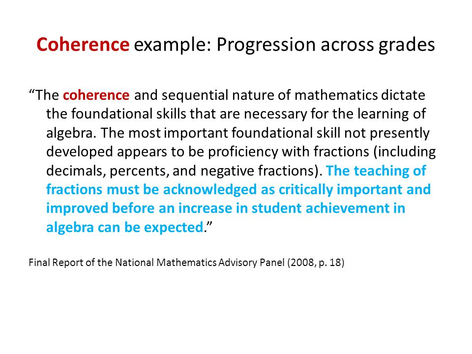 Coherence example: Progression across grades The coherence and sequential nature of mathematics dictate the foundational skills that are necessary for the learning of algebra.