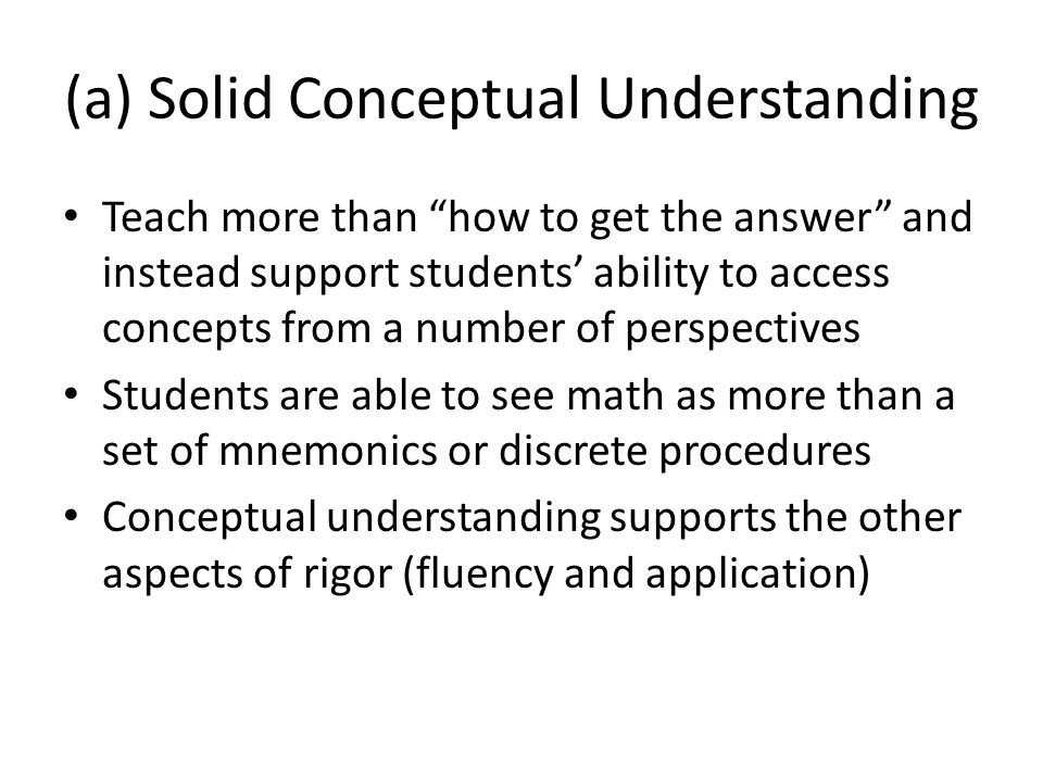 (a) Solid Conceptual Understanding Teach more than how to get the answer and instead support students' ability to access concepts from a number of perspectives Students are able to see math as more than a set of mnemonics or discrete procedures Conceptual understanding supports the other aspects of rigor (fluency and application)