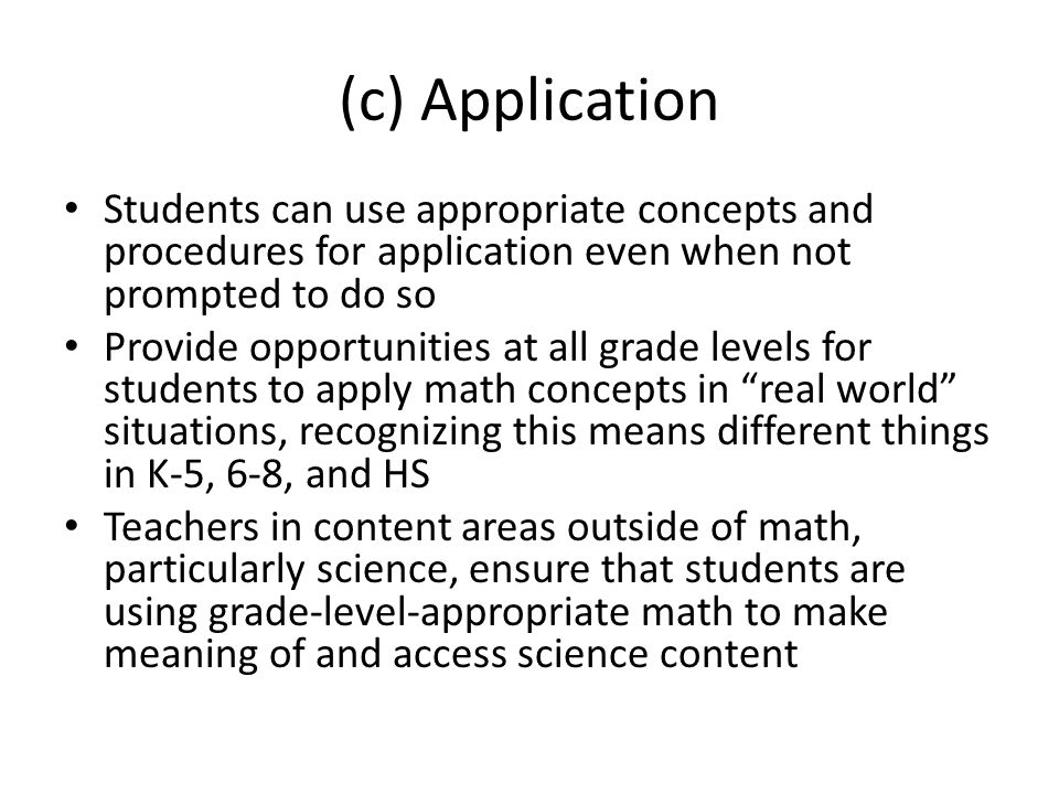 (c) Application Students can use appropriate concepts and procedures for application even when not prompted to do so Provide opportunities at all grade levels for students to apply math concepts in real world situations, recognizing this means different things in K-5, 6-8, and HS Teachers in content areas outside of math, particularly science, ensure that students are using grade-level-appropriate math to make meaning of and access science content