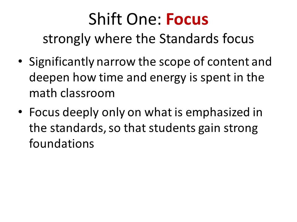 Shift Three: Rigor Equal intensity in conceptual understanding, procedural skill/fluency, and application The CCSSM require a balance of: – Solid conceptual understanding – Procedural skill and fluency – Application of skills in problem solving situations This requires equal intensity in time, activities, and resources in pursuit of all three