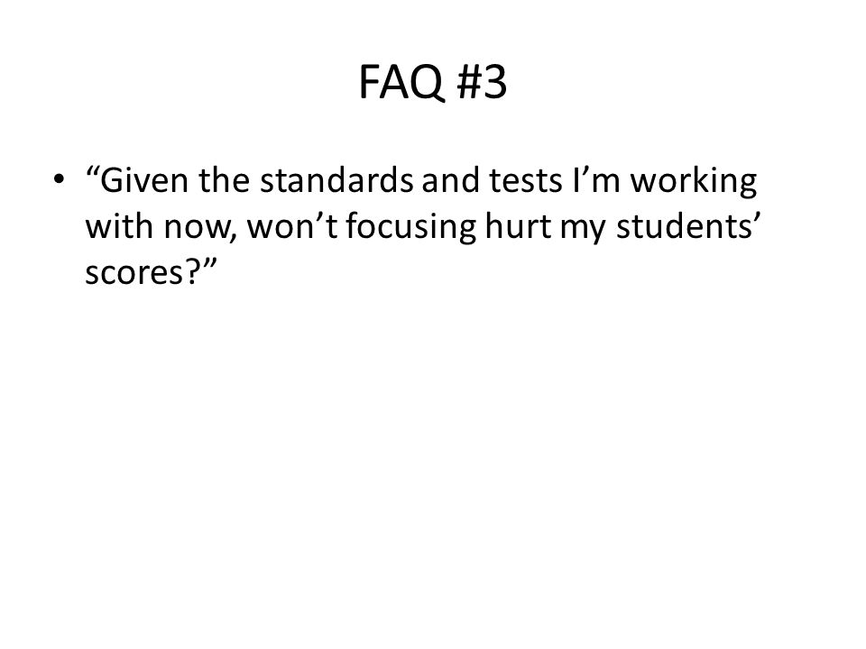FAQ #3 Given the standards and tests I'm working with now, won't focusing hurt my students' scores