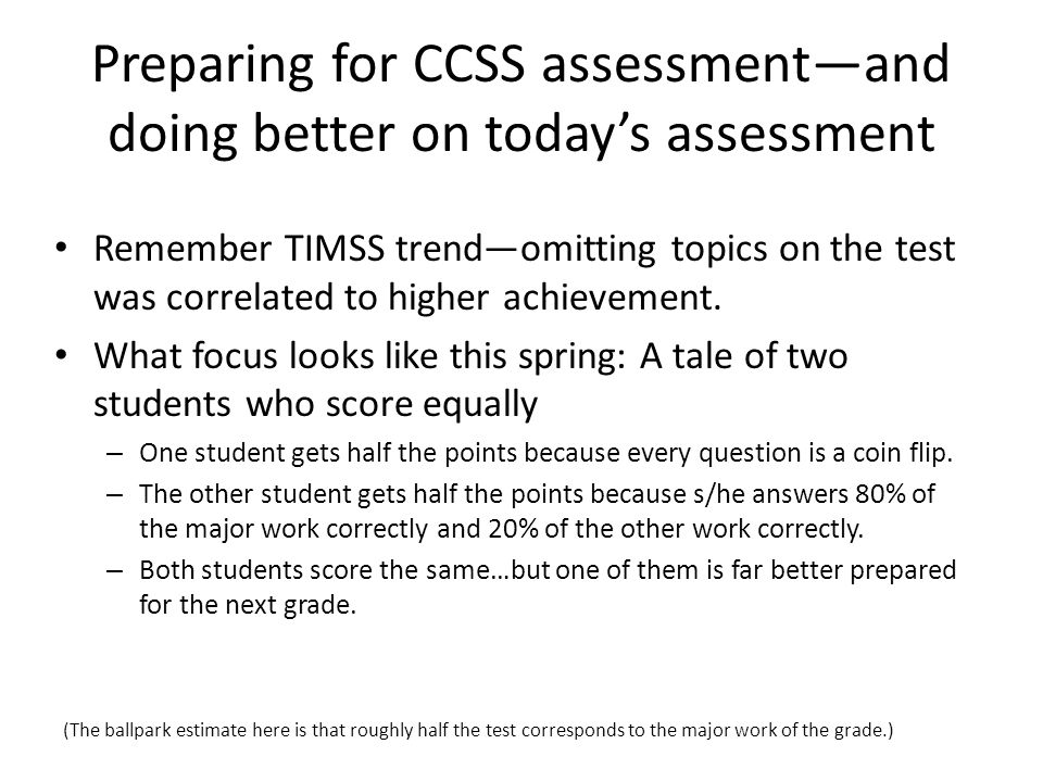 Preparing for CCSS assessment—and doing better on today's assessment Remember TIMSS trend—omitting topics on the test was correlated to higher achievement.