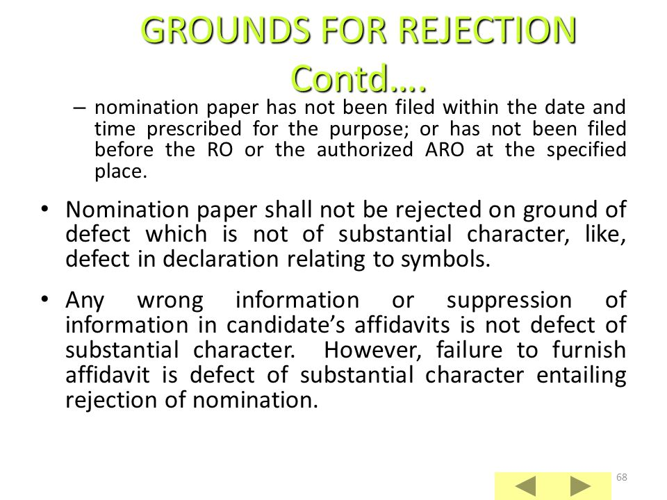 67 Nomination paper of a candidate shall be rejected if : – he is not qualified or is disqualified on the date fixed for scrutiny of nominations; – nomination paper is not signed by candidate or subscribed by requisite number of proposers; – requisite security deposit has not been made; – certified extract of entry in the electoral roll not submitted, if candidate is contesting election from a different constituency; – affidavit in Form 26 has not been submitted; – complete address of candidate has not been mentioned in nomination paper; GROUNDS FOR REJECTION OF NOMINATION PAPER