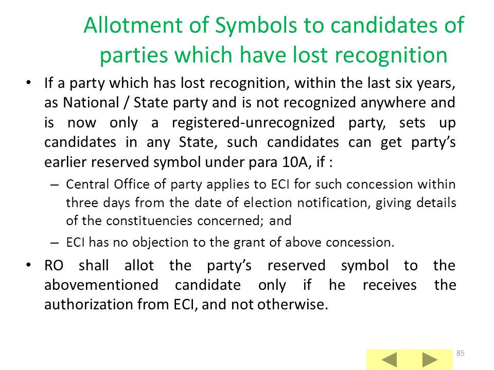 84 Allotment of Symbols to candidates of recognized State parties in other States A State party recognized in one State is a registered- unrecognized party in any other State; If such party sets up candidates in any other State, such candidates can get party's reserved symbol under para 10, if : – Central Office of party applies to ECI for such concession within three days from the date of election notification, giving details of the constituencies concerned; and – ECI has no objection to the grant of above concession.
