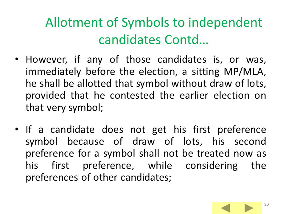 92 Allotment of Symbols to independent candidates Contd… If such candidate has given option for a particular free symbol as his first preference and no candidate of a registered un-recognized party has opted for that symbol as his first preference, he shall be allotted that symbol to the exclusion of all other candidates; If more than one independent candidates have given their first preference for the same free symbol, RO shall decide by lot which of those candidates should be given that free symbol;
