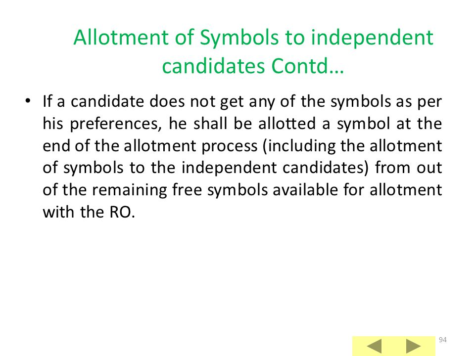 93 Allotment of Symbols to independent candidates Contd… However, if any of those candidates is, or was, immediately before the election, a sitting MP/MLA, he shall be allotted that symbol without draw of lots, provided that he contested the earlier election on that very symbol; If a candidate does not get his first preference symbol because of draw of lots, his second preference for a symbol shall not be treated now as his first preference, while considering the preferences of other candidates;
