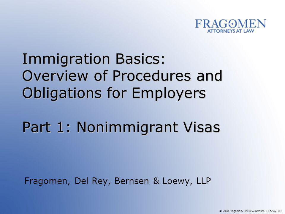 © 2008 Fragomen, Del Rey, Bernsen & Loewy, LLP Immigration Basics: Overview of Procedures and Obligations for Employers Part 1: Nonimmigrant Visas Fragomen, Del Rey, Bernsen & Loewy, LLP
