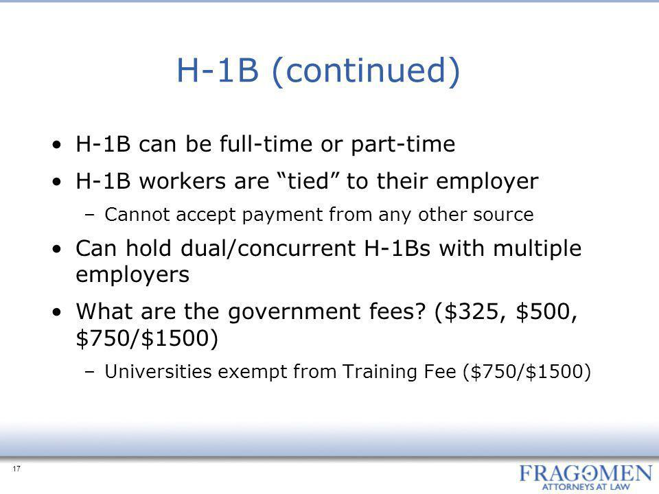 17 H-1B (continued) H-1B can be full-time or part-time H-1B workers are tied to their employer –Cannot accept payment from any other source Can hold dual/concurrent H-1Bs with multiple employers What are the government fees.