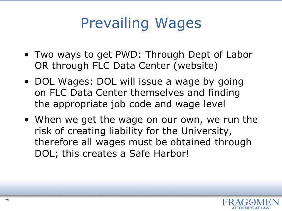 20 Prevailing Wages Two ways to get PWD: Through Dept of Labor OR through FLC Data Center (website) DOL Wages: DOL will issue a wage by going on FLC D