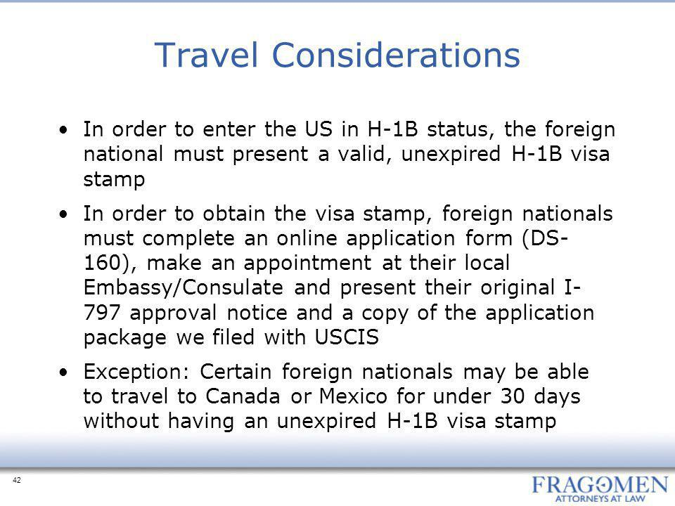 42 Travel Considerations In order to enter the US in H-1B status, the foreign national must present a valid, unexpired H-1B visa stamp In order to obtain the visa stamp, foreign nationals must complete an online application form (DS- 160), make an appointment at their local Embassy/Consulate and present their original I- 797 approval notice and a copy of the application package we filed with USCIS Exception: Certain foreign nationals may be able to travel to Canada or Mexico for under 30 days without having an unexpired H-1B visa stamp